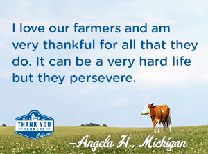 I love our farmers and am very thankful for all that they do.  It can be a very hard life but they persevere.  Angela H., Michigan