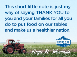 This short little note is just my way of saying THANK YOU to you and your families for all you do to put food on our tables and make us a healthier nation. Angie H., Wisconsin