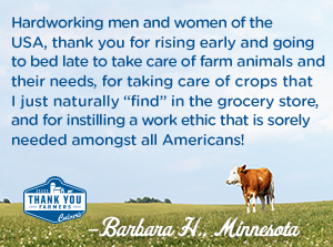 "Hardworking men and women of the USA, thank you for rising early and going to bed late to take care of farm animals and their needs, for taking care of crops that I just naturally ""find"" in the grocery store, and for instilling a work ethic that is sorely needed amongst all Americans! Barbara H., Minnesota"