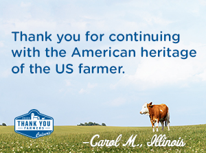 Thank you for continuing with the American heritage of the US farmer. Carol M., Illinois