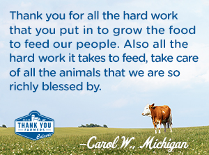 Thank you for all the hard work that you put in to grow the food to feed our people. Also all the hard work it takes to feed, take care of all the animals that we are so richly blessed by. Carol W., Michigan