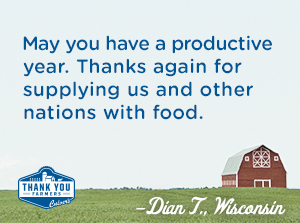 May you have a productive year.  Thanks again for supplying us and other nations with food. Dian T., Wisconsin