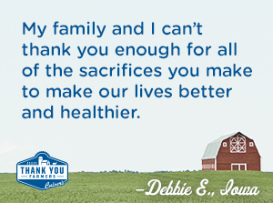 My family and I can't thank you enough for all of the sacrifices you make to make our lives better and healthier. Debbie E., Iowa
