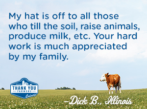 My hat is off to all those who till the soil, raise animals, produce milk, etc. Your hard work is much appreciated by my family. Dick B., Illinois