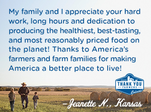 y family and I appreciate your hard work, long hours and dedication to producing the healthiest, best-tasting, and most reasonably priced food on the planet! Thanks to America's farmers and farm families for making America a better place to live! Jeanette N., Kansas