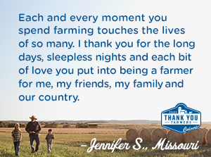 Each and every moment you spend farming touches the lives of so many. I thank you for the long days, sleepless nights and each bit of love you put into being a farmer for me, my friends and family, our country too. Jennifer S., Missouri