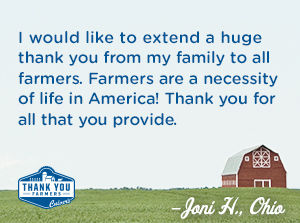 I would like to extend a huge thank you from my family to all farmers. Farmers are a necessity of life in America!!  Thank you for all that you provide. Joni H., Ohio