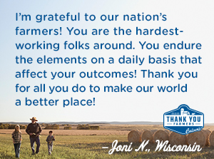 I am grateful to our nation's farmers!   You are the hardest working folks around. You endure the elements on a daily basis that can affect your outcomes! Thank you for all you do to make our world a better place! Joni N., Wisconsin