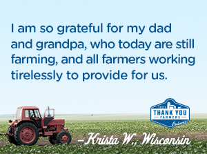 I am so grateful for my dad and grandpa, who today are still farming, and all farmers working tirelessly to provide for us. Krista W., Wisconsin
