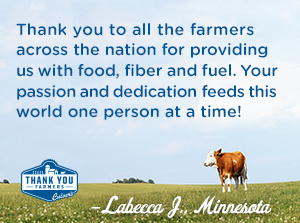Thank you to all the farmers across the nation for providing us with food, fiber and fuel. Your passion and dedication feeds this world one person at a time! Labecca J., Minnesota