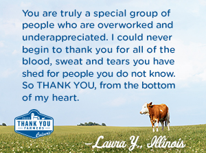 You are truly a special group of people who are overworked and underappreciated.  I could never begin to thank you for all of the blood, sweat, and tears you have shed for people you do not know.   So THANK YOU, from the bottom of my heart. Laura Y., Illinois