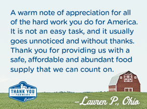 A warm note of appreciation for all of the hard work you do for America. It is not an easy task, and it usually goes unnoticed and without thanks. Thank you for providing us with a safe, affordable and abundant food supply that we can count on. Lauren P., Ohio