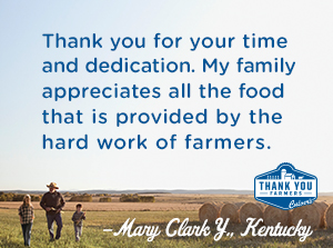 Thank you for your time and dedication.  My family appreciates all the food that is provided by the hard work of farmers. Mary Clark Y., Kentucky