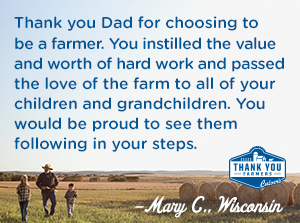 Thank you Dad for choosing to be a farmer.  You instilled the value and worth of hard work and passed the love of the farm to all of your children and grandchildren.  You would be proud to see them following in your steps.  Mary C., Wisconsin