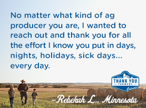 No matter what kind of ag producer you are, I wanted to reach out and thank you for all the effort I know you put in days, nights, holidays, sick days...every day. Rebekah L., Minnesota