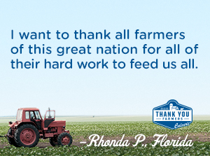 I want to Thank All Farmers of this great Nation for all of their hard work to feed us all. Rhonda P., Florida