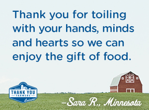 Thank you for toiling with your hands, minds and hearts so we can enjoy the gift of food. Sara R., Minnesota